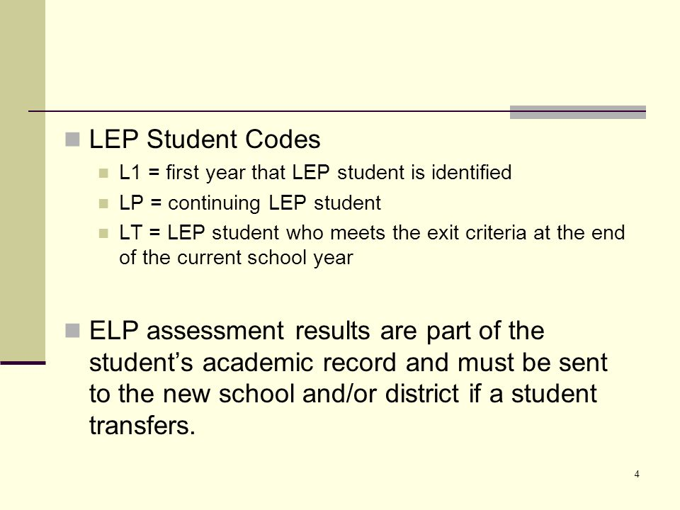 4 LEP Student Codes L1 = first year that LEP student is identified LP = continuing LEP student LT = LEP student who meets the exit criteria at the end of the current school year ELP assessment results are part of the students academic record and must be sent to the new school and/or district if a student transfers.