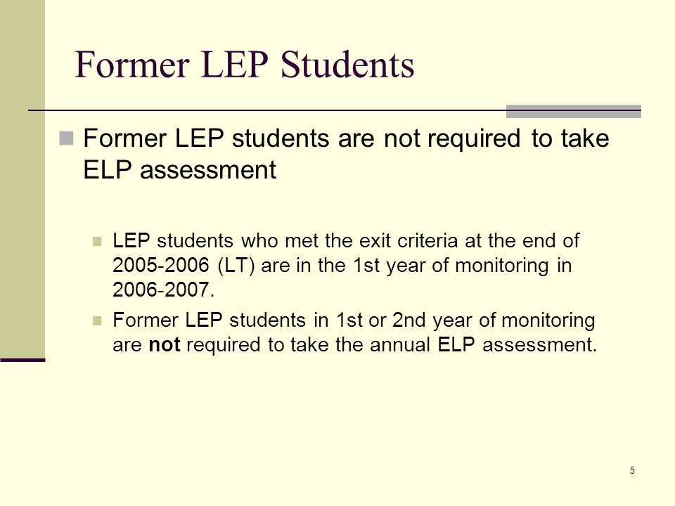 5 Former LEP students are not required to take ELP assessment LEP students who met the exit criteria at the end of (LT) are in the 1st year of monitoring in