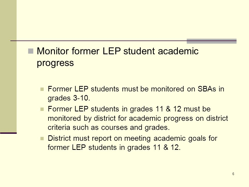 6 Monitor former LEP student academic progress Former LEP students must be monitored on SBAs in grades 3-10.