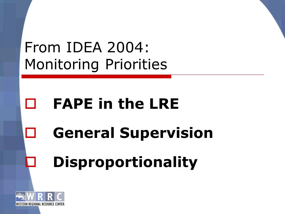 From IDEA 2004: Monitoring Priorities FAPE in the LRE General Supervision Disproportionality