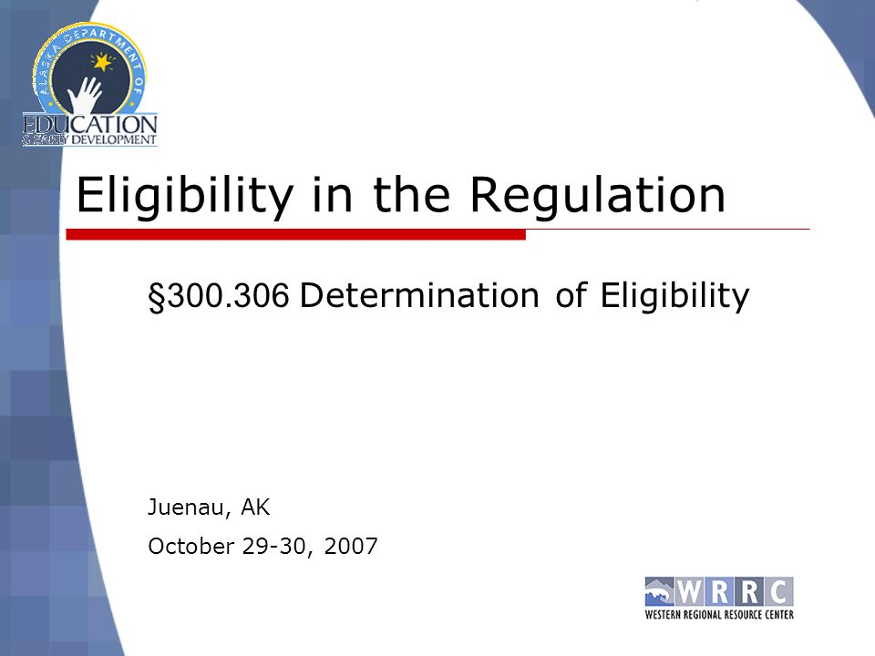 Eligibility in the Regulation § Determination of Eligibility Juenau, AK October 29-30, 2007