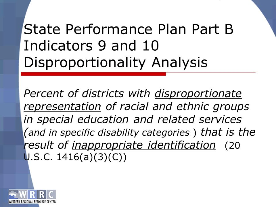 State Performance Plan Part B Indicators 9 and 10 Disproportionality Analysis Percent of districts with disproportionate representation of racial and ethnic groups in special education and related services ( and in specific disability categories ) that is the result of inappropriate identification (20 U.S.C.