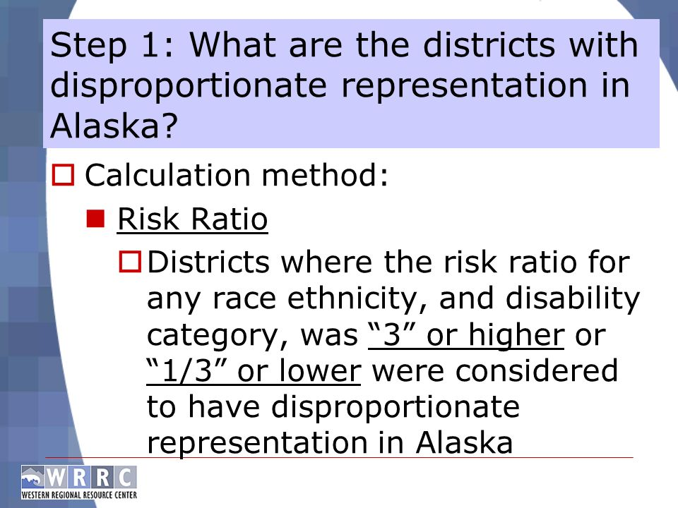 Calculation method: Risk Ratio Districts where the risk ratio for any race ethnicity, and disability category, was 3 or higher or 1/3 or lower were considered to have disproportionate representation in Alaska Step 1: What are the districts with disproportionate representation in Alaska