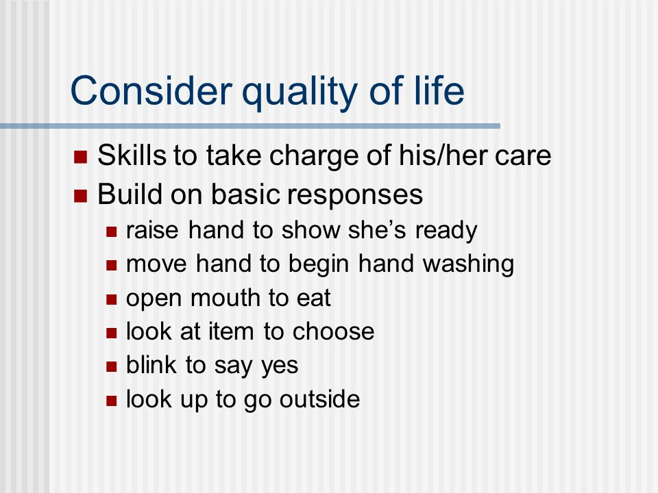 Consider quality of life Skills to take charge of his/her care Build on basic responses raise hand to show shes ready move hand to begin hand washing open mouth to eat look at item to choose blink to say yes look up to go outside