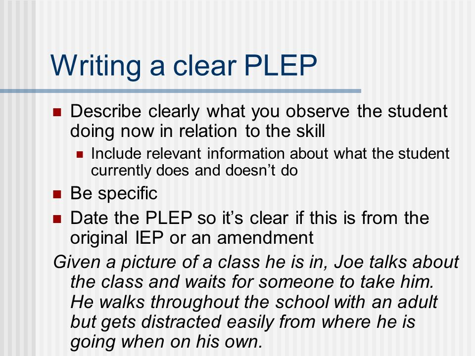 Writing a clear PLEP Describe clearly what you observe the student doing now in relation to the skill Include relevant information about what the student currently does and doesnt do Be specific Date the PLEP so its clear if this is from the original IEP or an amendment Given a picture of a class he is in, Joe talks about the class and waits for someone to take him.