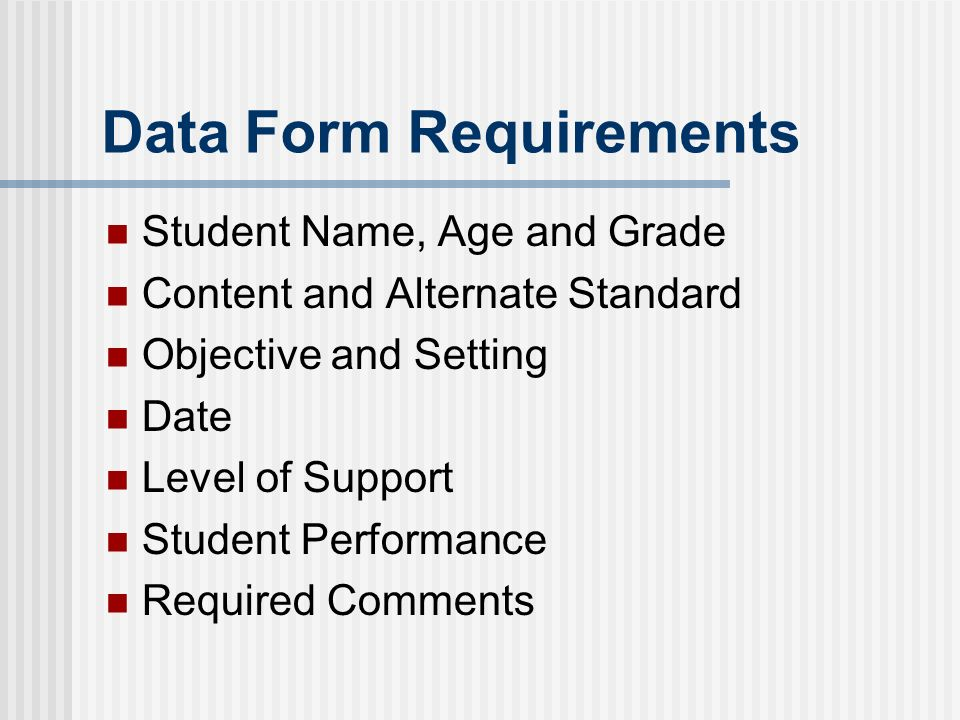 Data Form Requirements Student Name, Age and Grade Content and Alternate Standard Objective and Setting Date Level of Support Student Performance Required Comments