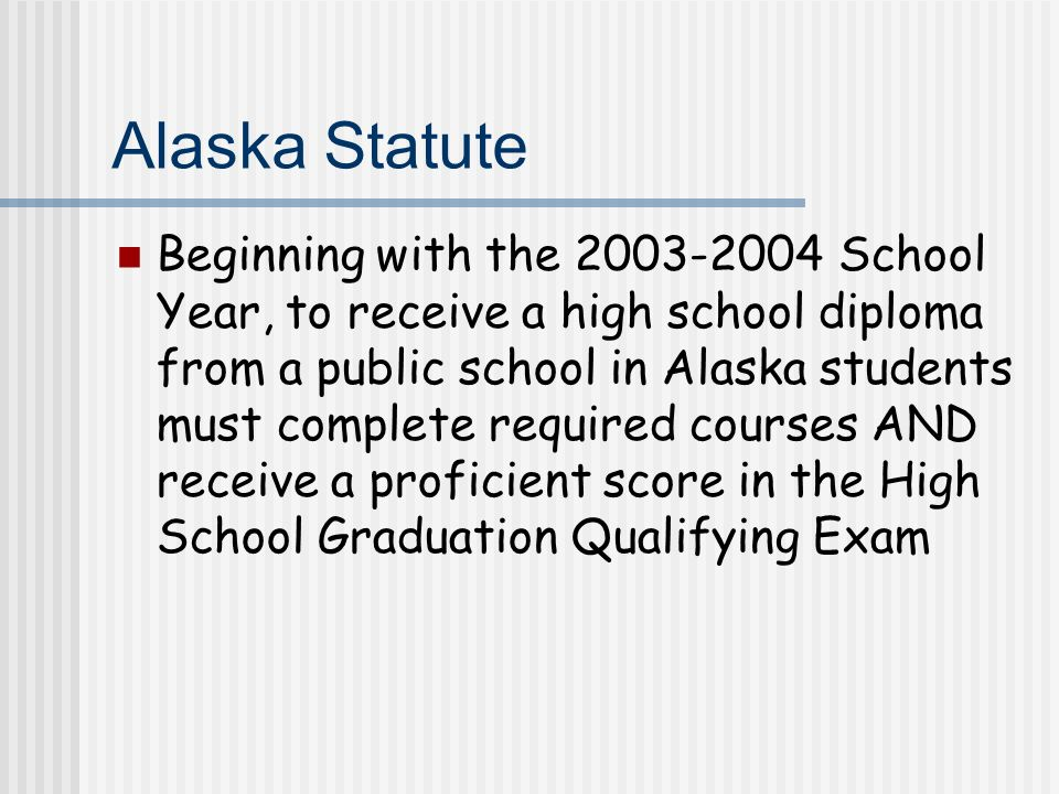 Alaska Statute Beginning with the 2003-2004 School Year, to receive a high school diploma from a public school in Alaska students must complete required courses AND receive a proficient score in the High School Graduation Qualifying Exam