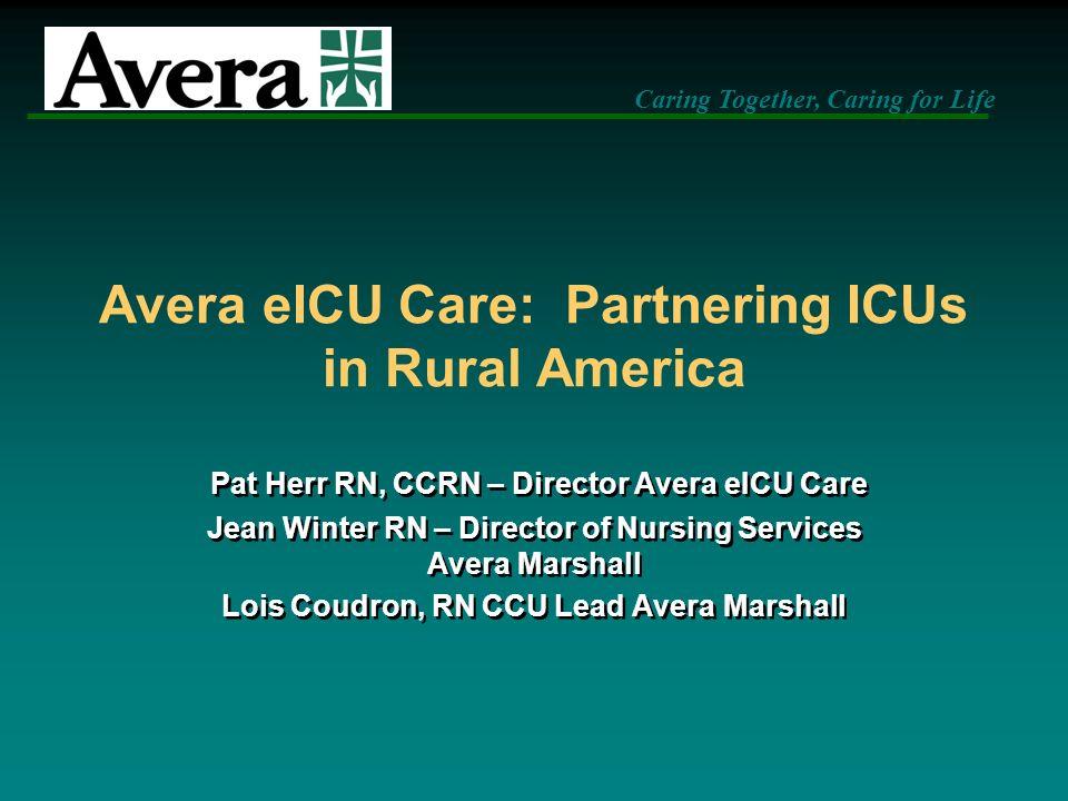 Avera eICU Care: Partnering ICUs in Rural America Pat Herr RN, CCRN – Director Avera eICU Care Jean Winter RN – Director of Nursing Services Avera Mar