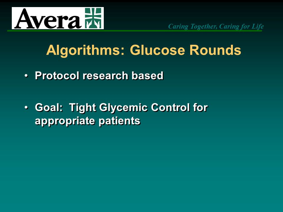 Caring Together, Caring for Life Algorithms: Glucose Rounds Protocol research based Goal: Tight Glycemic Control for appropriate patients Protocol res