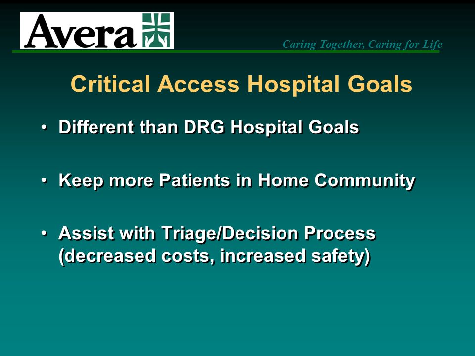 Caring Together, Caring for Life Critical Access Hospital Goals Different than DRG Hospital Goals Keep more Patients in Home Community Assist with Tri