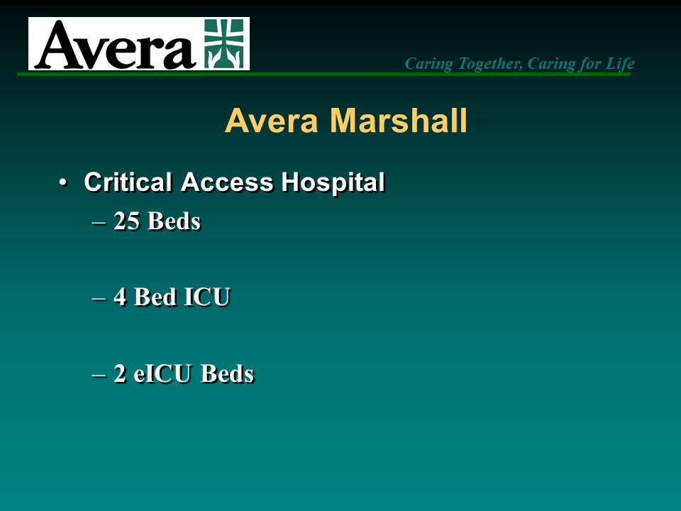 Caring Together, Caring for Life Avera Marshall Critical Access Hospital –25 Beds –4 Bed ICU –2 eICU Beds Critical Access Hospital –25 Beds –4 Bed ICU