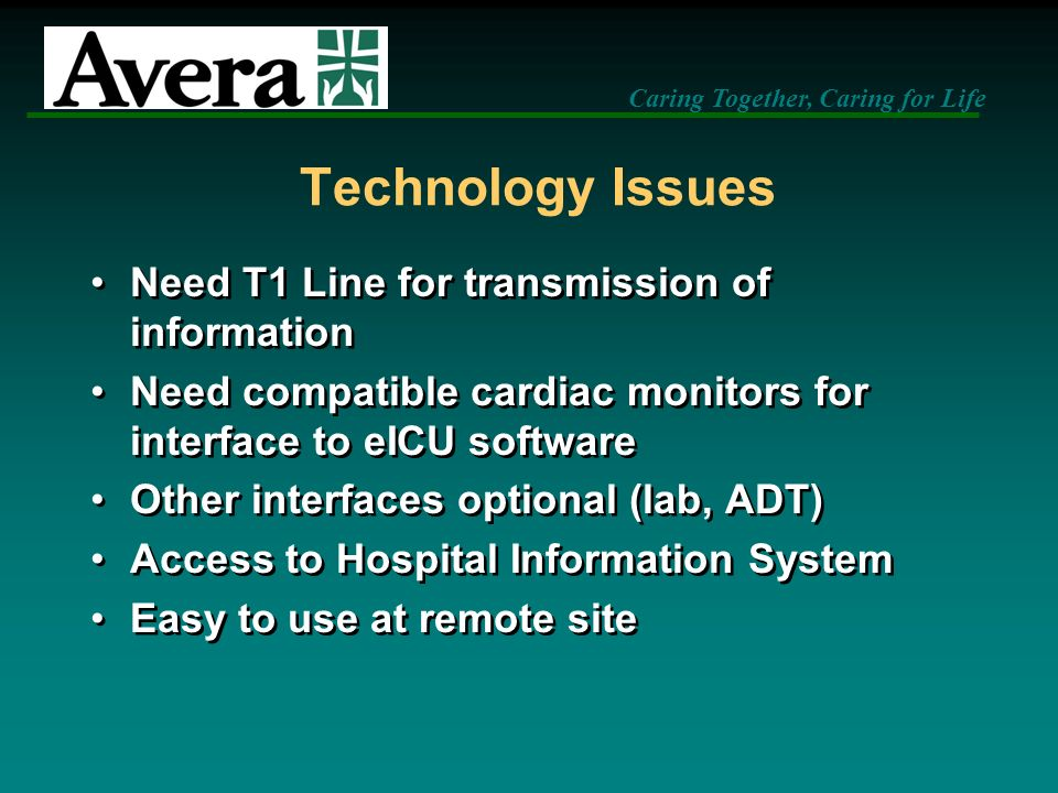 Caring Together, Caring for Life Technology Issues Need T1 Line for transmission of information Need compatible cardiac monitors for interface to eICU