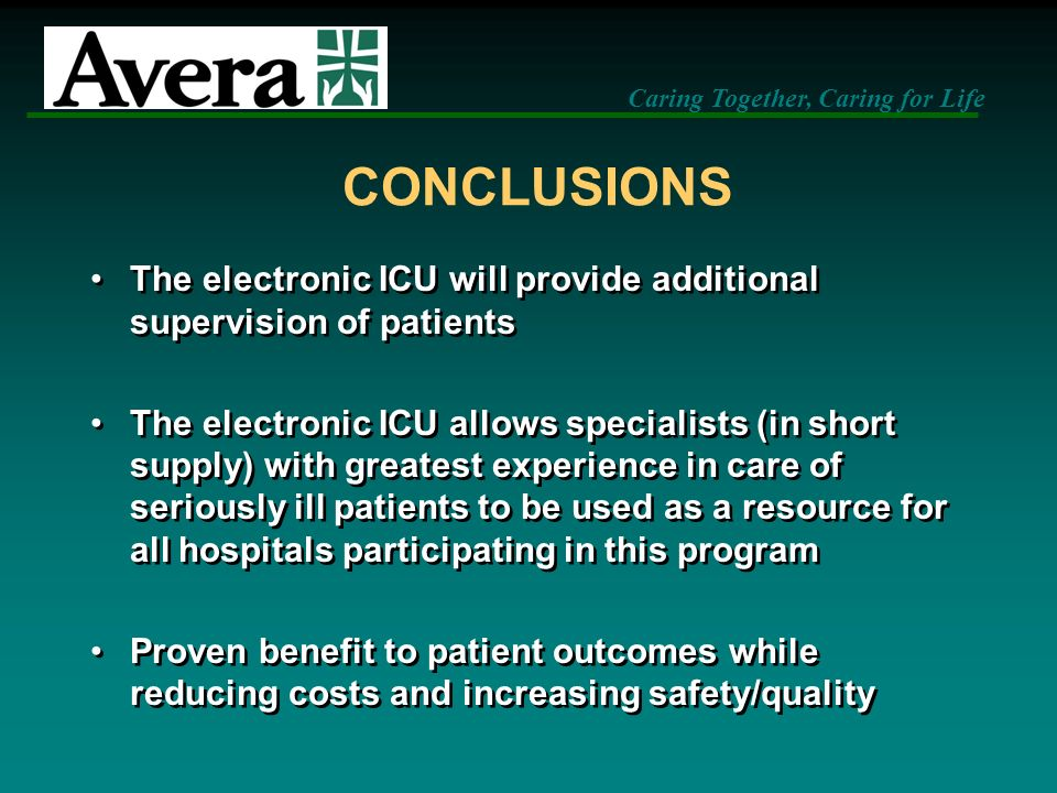Caring Together, Caring for Life CONCLUSIONS The electronic ICU will provide additional supervision of patients The electronic ICU allows specialists