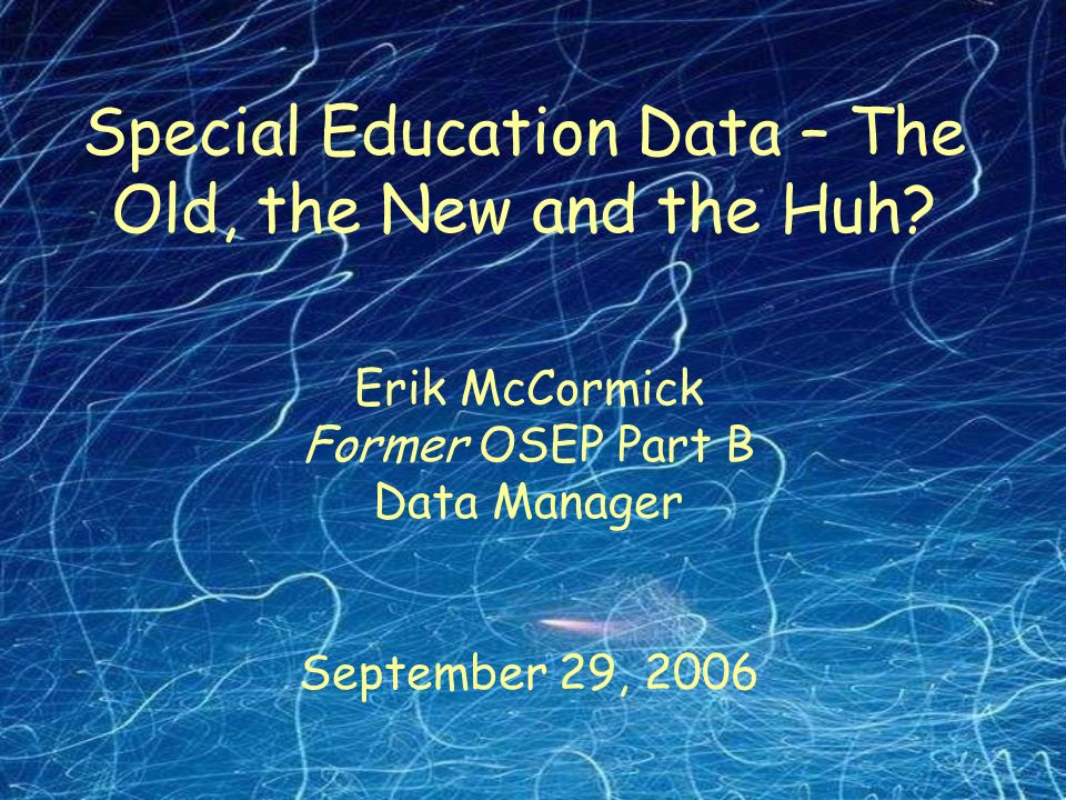 Erik McCormick Former OSEP Part B Data Manager September 29, 2006 Special Education Data – The Old, the New and the Huh
