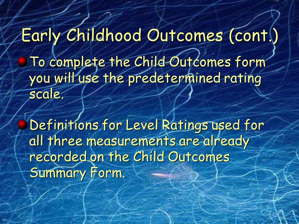 Early Childhood Outcomes (cont.) To complete the Child Outcomes form you will use the predetermined rating scale.