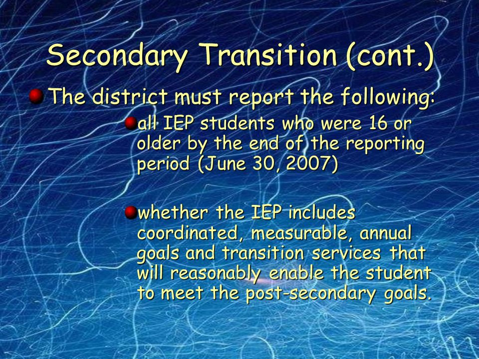 Secondary Transition (cont.) The district must report the following: all IEP students who were 16 or older by the end of the reporting period (June 30, 2007) whether the IEP includes coordinated, measurable, annual goals and transition services that will reasonably enable the student to meet the post-secondary goals.