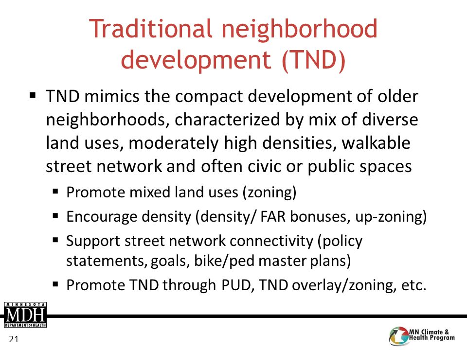 21 Traditional neighborhood development (TND) TND mimics the compact development of older neighborhoods, characterized by mix of diverse land uses, mo