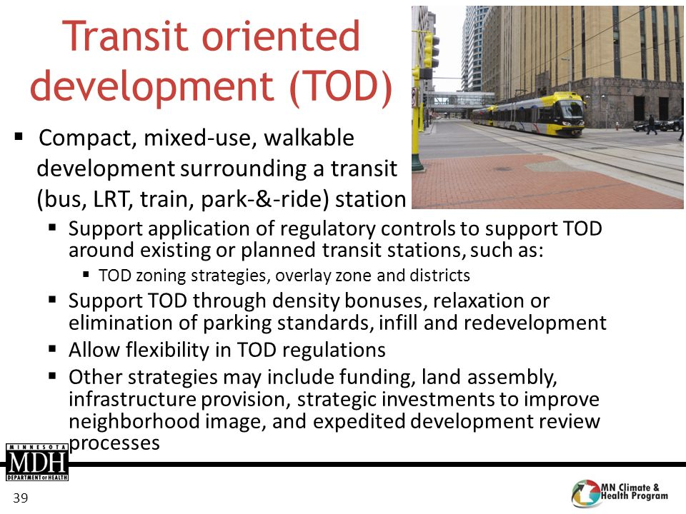 39 Transit oriented development (TOD) Compact, mixed-use, walkable development surrounding a transit (bus, LRT, train, park-&-ride) station Support ap