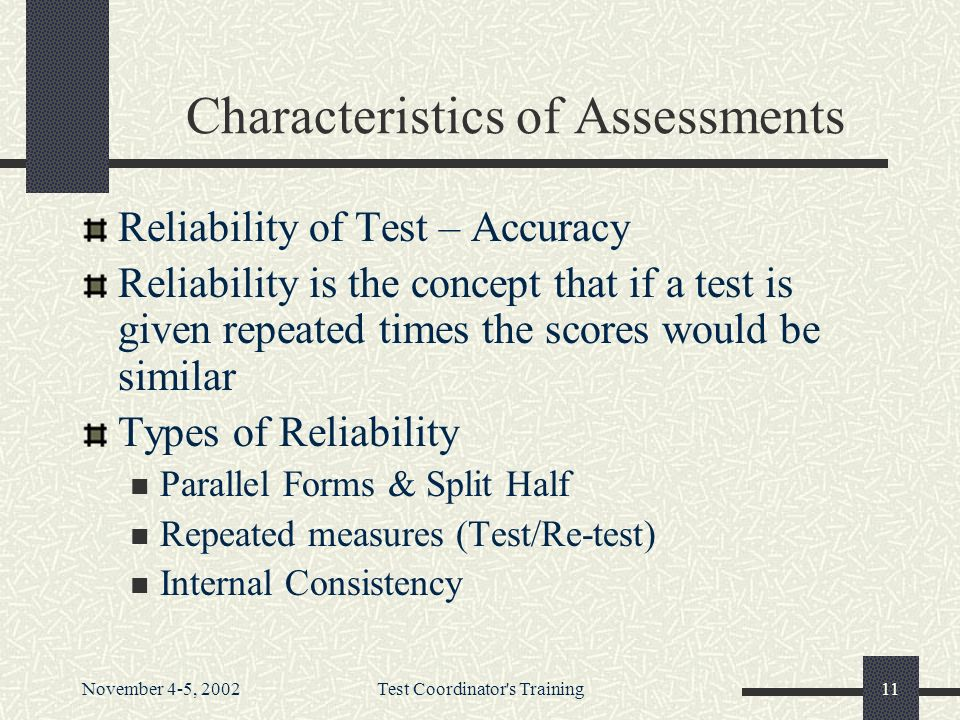 November 4-5, 2002Test Coordinator s Training11 Characteristics of Assessments Reliability of Test – Accuracy Reliability is the concept that if a test is given repeated times the scores would be similar Types of Reliability Parallel Forms & Split Half Repeated measures (Test/Re-test) Internal Consistency