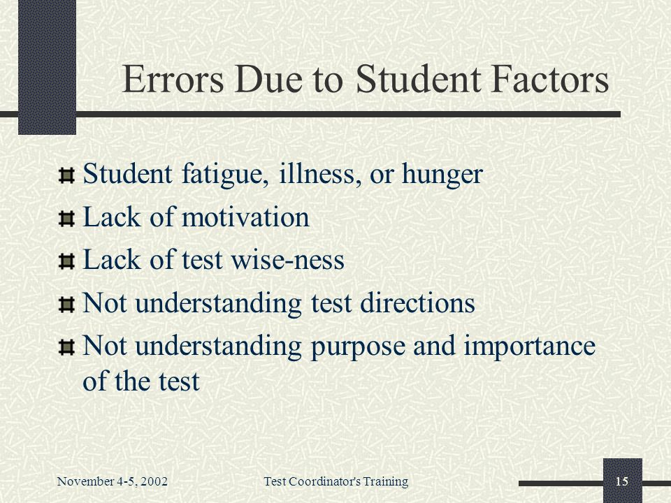 November 4-5, 2002Test Coordinator s Training15 Errors Due to Student Factors Student fatigue, illness, or hunger Lack of motivation Lack of test wise-ness Not understanding test directions Not understanding purpose and importance of the test