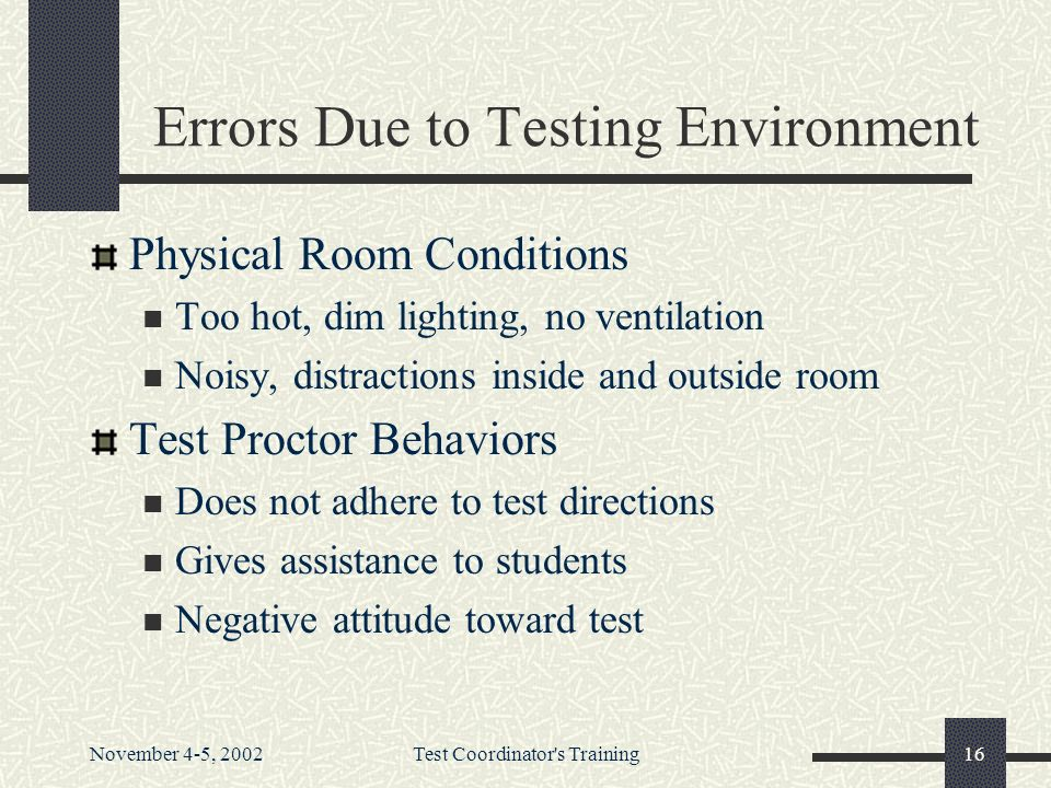 November 4-5, 2002Test Coordinator s Training16 Errors Due to Testing Environment Physical Room Conditions Too hot, dim lighting, no ventilation Noisy, distractions inside and outside room Test Proctor Behaviors Does not adhere to test directions Gives assistance to students Negative attitude toward test