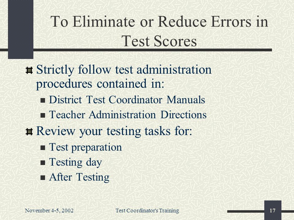 November 4-5, 2002Test Coordinator s Training17 To Eliminate or Reduce Errors in Test Scores Strictly follow test administration procedures contained in: District Test Coordinator Manuals Teacher Administration Directions Review your testing tasks for: Test preparation Testing day After Testing