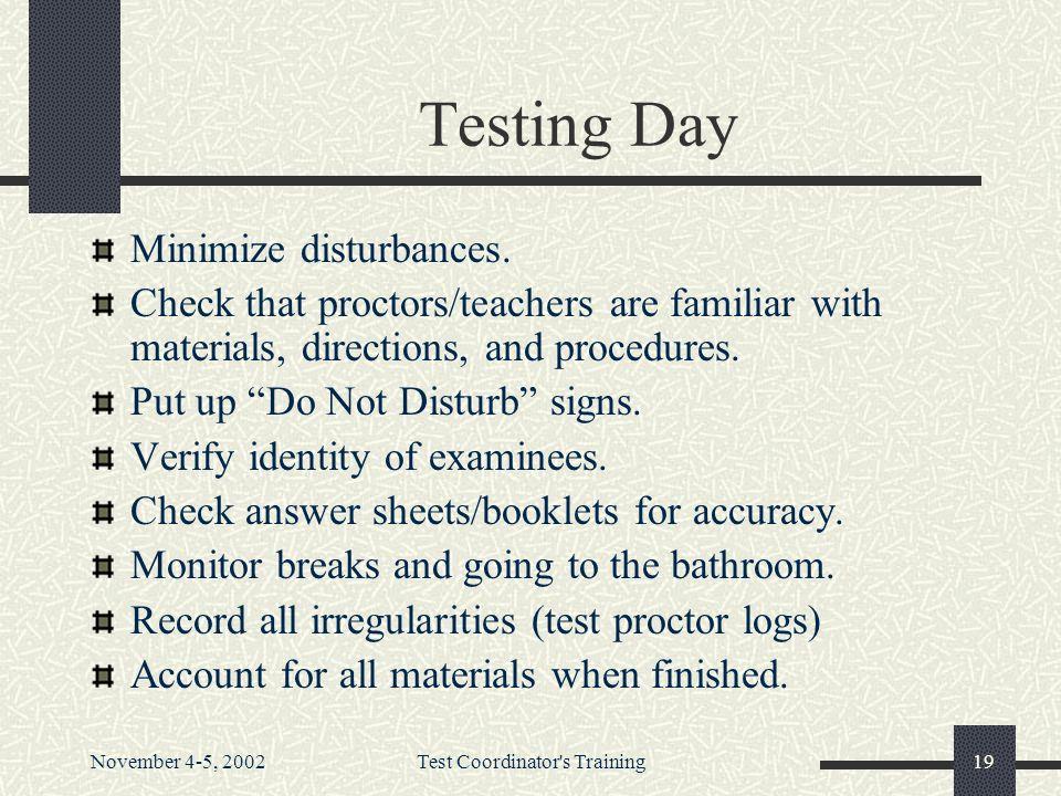 November 4-5, 2002Test Coordinator s Training19 Testing Day Minimize disturbances.