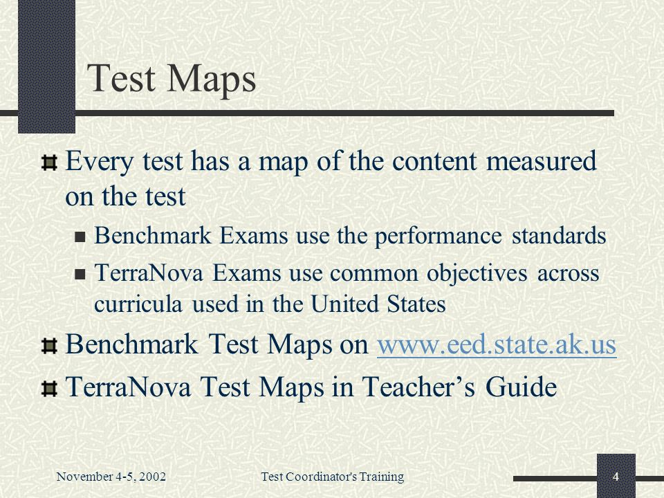 November 4-5, 2002Test Coordinator s Training4 Test Maps Every test has a map of the content measured on the test Benchmark Exams use the performance standards TerraNova Exams use common objectives across curricula used in the United States Benchmark Test Maps on www.eed.state.ak.uswww.eed.state.ak.us TerraNova Test Maps in Teachers Guide