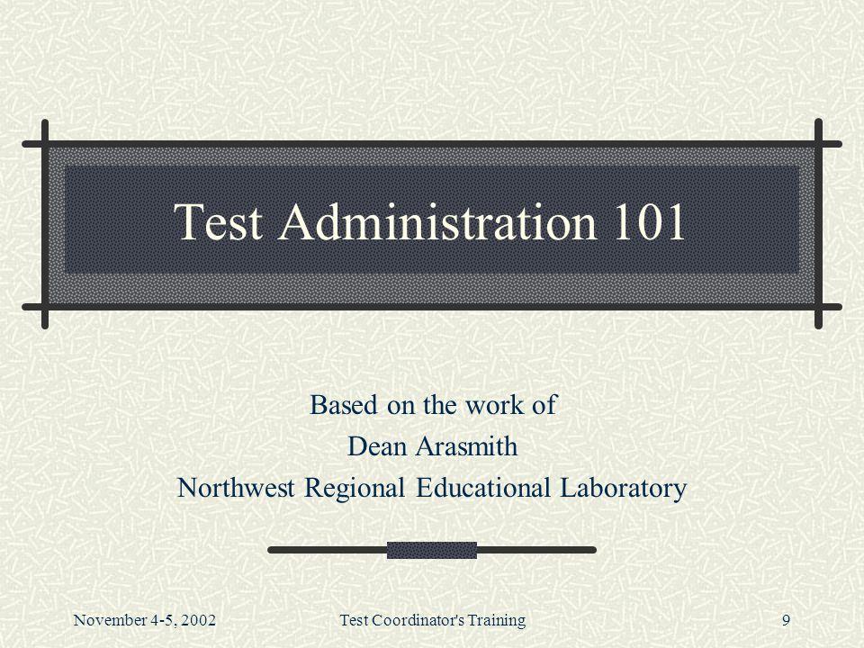 November 4-5, 2002Test Coordinator s Training9 Test Administration 101 Based on the work of Dean Arasmith Northwest Regional Educational Laboratory