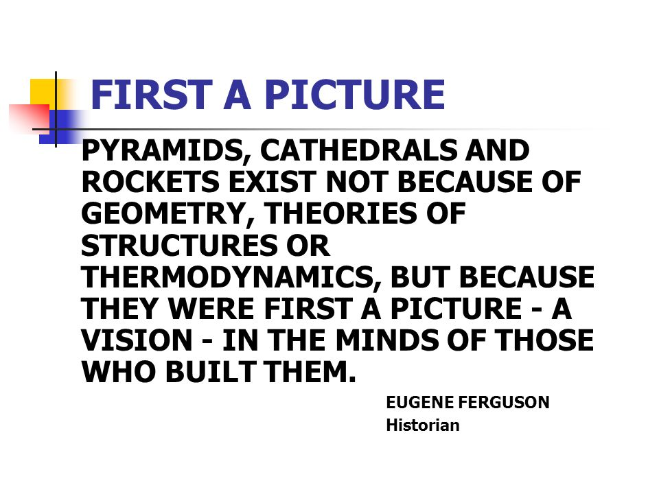 FIRST A PICTURE PYRAMIDS, CATHEDRALS AND ROCKETS EXIST NOT BECAUSE OF GEOMETRY, THEORIES OF STRUCTURES OR THERMODYNAMICS, BUT BECAUSE THEY WERE FIRST A PICTURE - A VISION - IN THE MINDS OF THOSE WHO BUILT THEM.