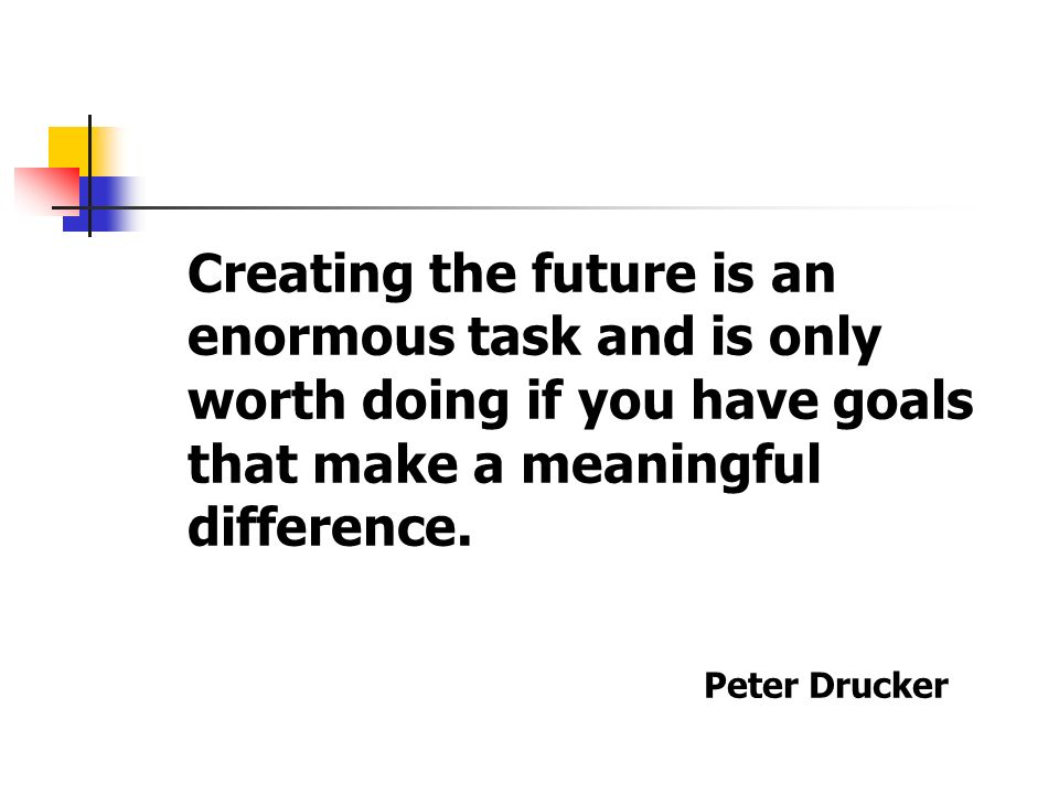 Creating the future is an enormous task and is only worth doing if you have goals that make a meaningful difference.