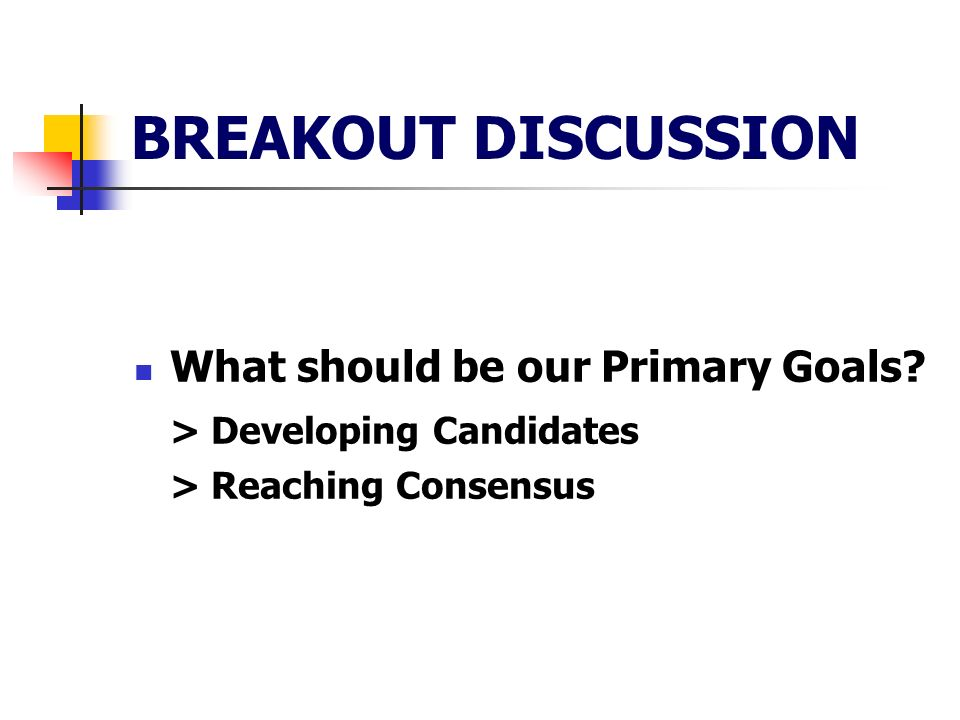 BREAKOUT DISCUSSION What should be our Primary Goals > Developing Candidates > Reaching Consensus