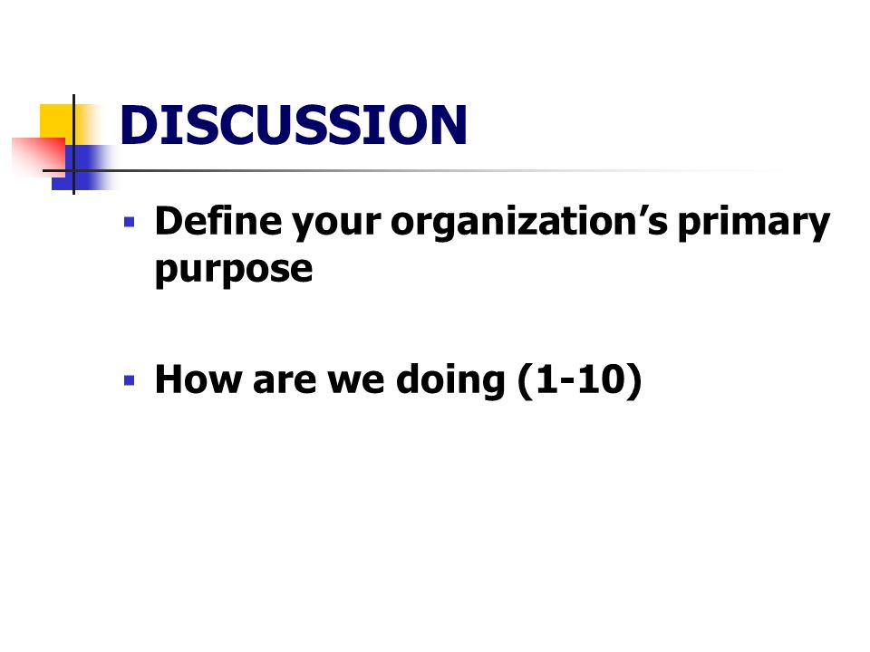 DISCUSSION Define your organizations primary purpose How are we doing (1-10)