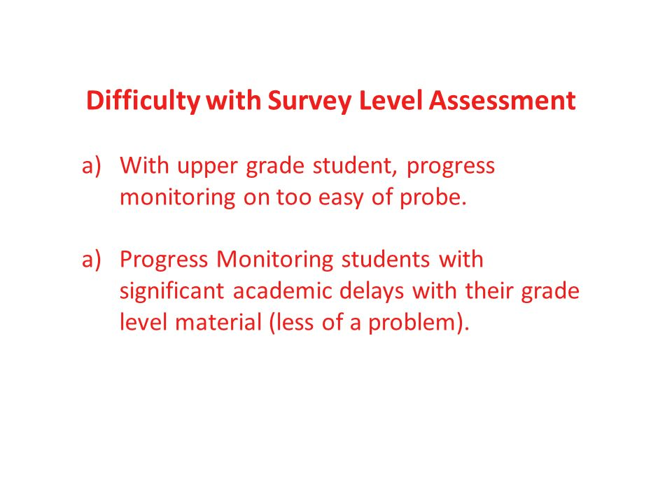 Difficulty with Survey Level Assessment a)With upper grade student, progress monitoring on too easy of probe. a)Progress Monitoring students with sign