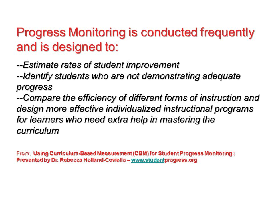 Progress Monitoring is conducted frequently and is designed to: --Estimate rates of student improvement --Identify students who are not demonstrating