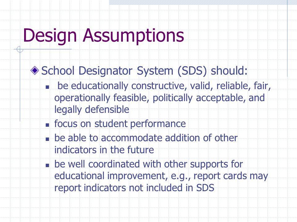 Design Assumptions School Designator System (SDS) should: be educationally constructive, valid, reliable, fair, operationally feasible, politically acceptable, and legally defensible focus on student performance be able to accommodate addition of other indicators in the future be well coordinated with other supports for educational improvement, e.g., report cards may report indicators not included in SDS