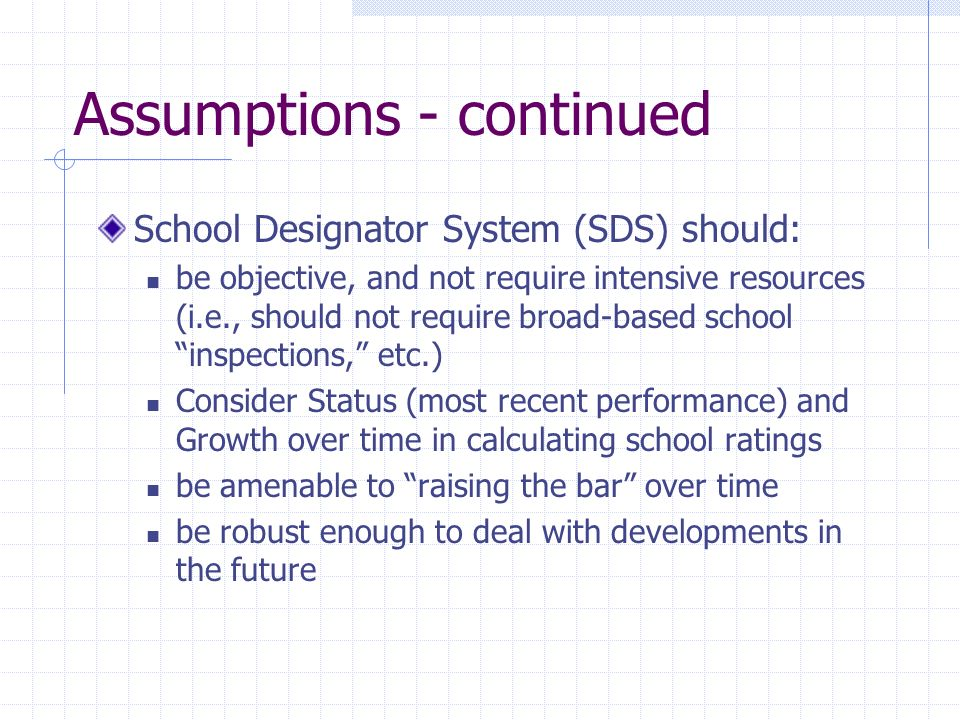 Assumptions - continued School Designator System (SDS) should: be objective, and not require intensive resources (i.e., should not require broad-based school inspections, etc.) Consider Status (most recent performance) and Growth over time in calculating school ratings be amenable to raising the bar over time be robust enough to deal with developments in the future