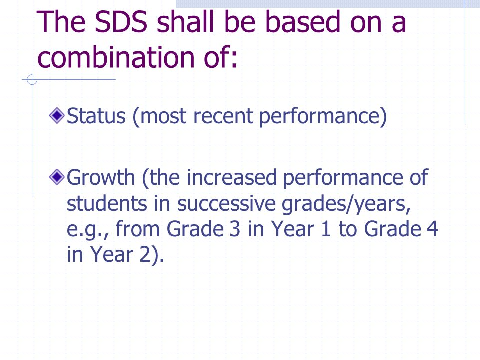 The SDS shall be based on a combination of: Status (most recent performance) Growth (the increased performance of students in successive grades/years, e.g., from Grade 3 in Year 1 to Grade 4 in Year 2).