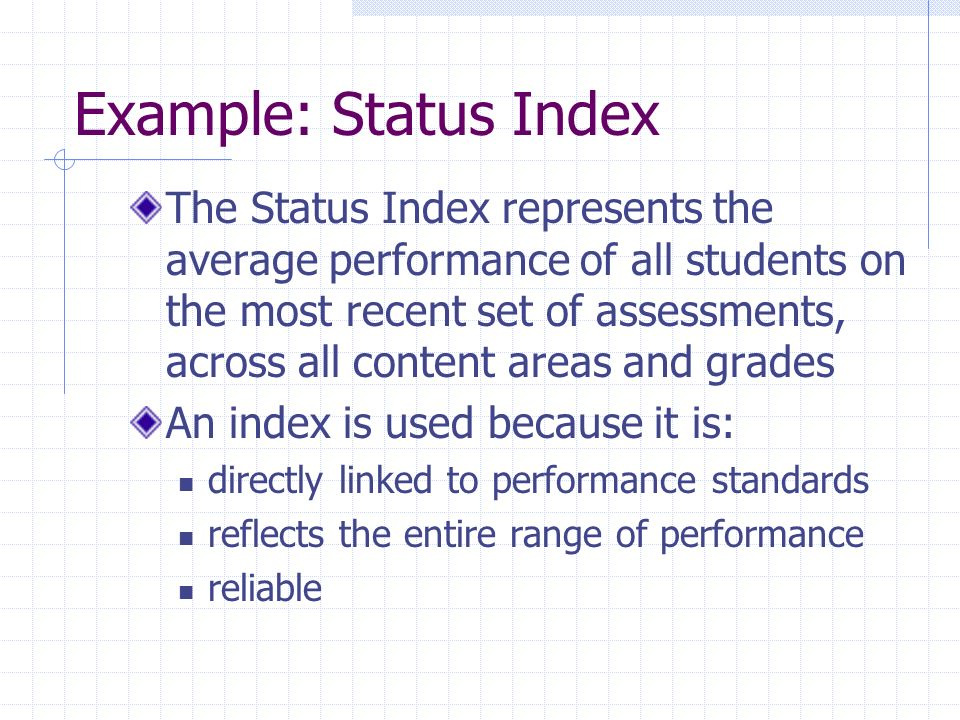 Example: Status Index The Status Index represents the average performance of all students on the most recent set of assessments, across all content areas and grades An index is used because it is: directly linked to performance standards reflects the entire range of performance reliable