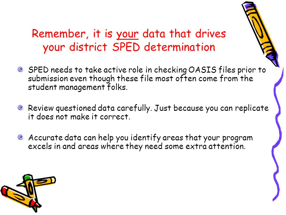 Remember, it is your data that drives your district SPED determination SPED needs to take active role in checking OASIS files prior to submission even though these file most often come from the student management folks.