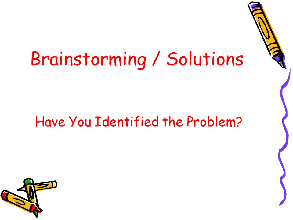 Brainstorming / Solutions Have You Identified the Problem