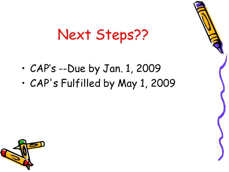 Next Steps CAPs --Due by Jan. 1, 2009 CAP s Fulfilled by May 1, 2009