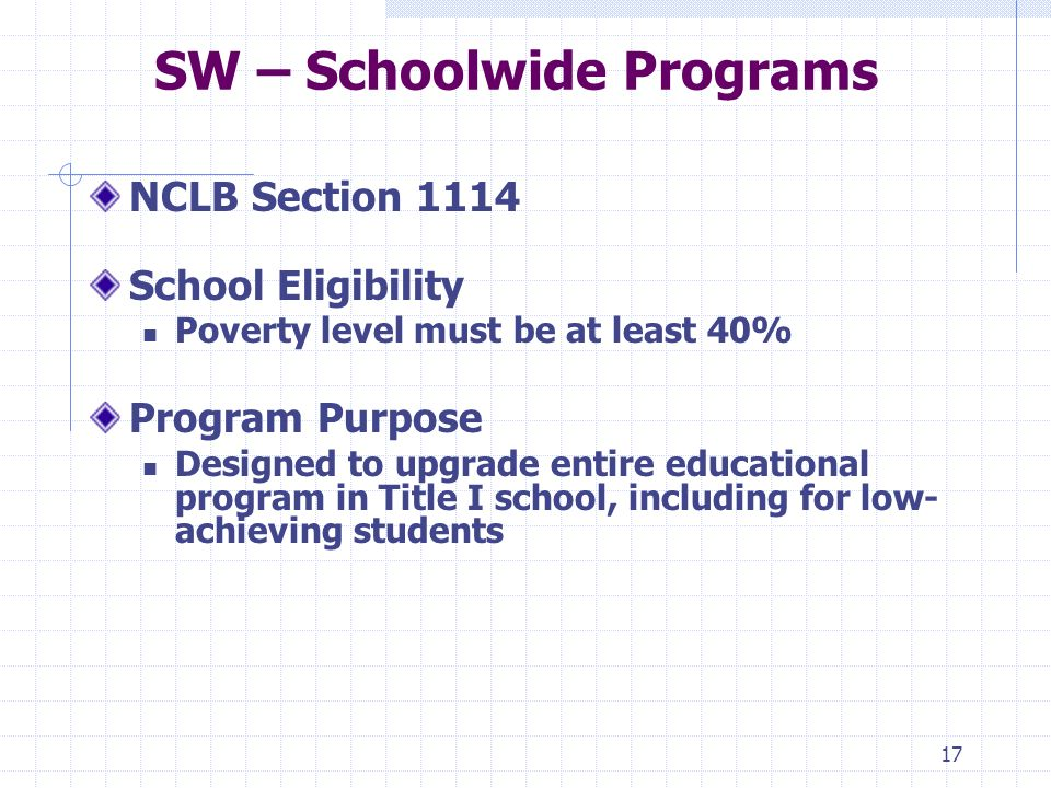 17 SW – Schoolwide Programs NCLB Section 1114 School Eligibility Poverty level must be at least 40% Program Purpose Designed to upgrade entire educational program in Title I school, including for low- achieving students