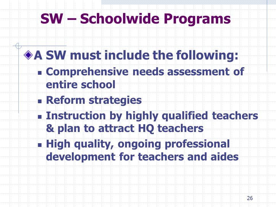 26 SW – Schoolwide Programs A SW must include the following: Comprehensive needs assessment of entire school Reform strategies Instruction by highly qualified teachers & plan to attract HQ teachers High quality, ongoing professional development for teachers and aides