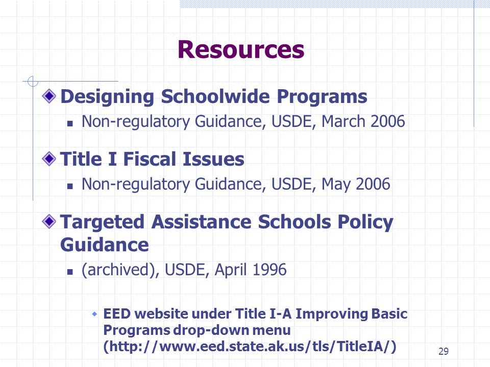 29 Resources Designing Schoolwide Programs Non-regulatory Guidance, USDE, March 2006 Title I Fiscal Issues Non-regulatory Guidance, USDE, May 2006 Targeted Assistance Schools Policy Guidance (archived), USDE, April 1996 EED website under Title I-A Improving Basic Programs drop-down menu (http://www.eed.state.ak.us/tls/TitleIA/)