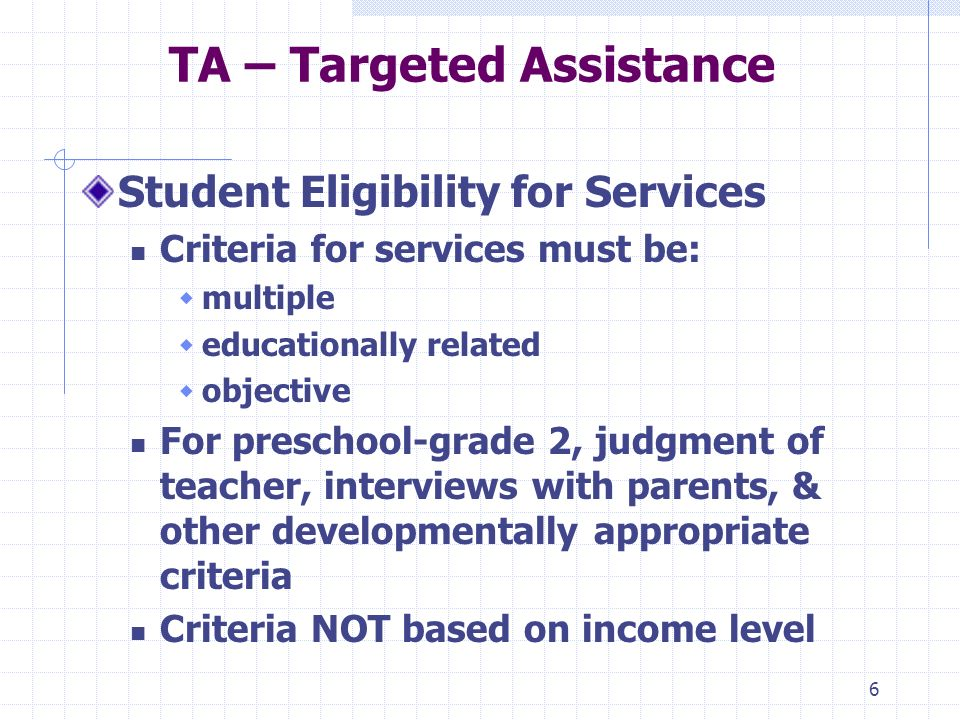 6 TA – Targeted Assistance Student Eligibility for Services Criteria for services must be: multiple educationally related objective For preschool-grade 2, judgment of teacher, interviews with parents, & other developmentally appropriate criteria Criteria NOT based on income level