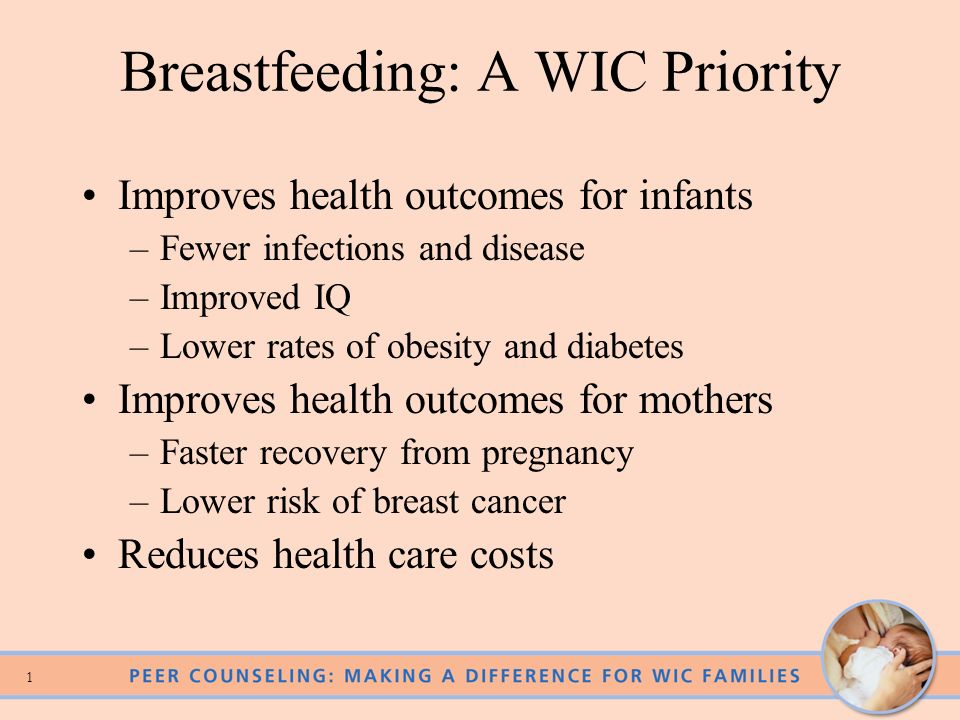 1 Breastfeeding: A WIC Priority Improves health outcomes for infants –Fewer infections and disease –Improved IQ –Lower rates of obesity and diabetes Improves health outcomes for mothers –Faster recovery from pregnancy –Lower risk of breast cancer Reduces health care costs