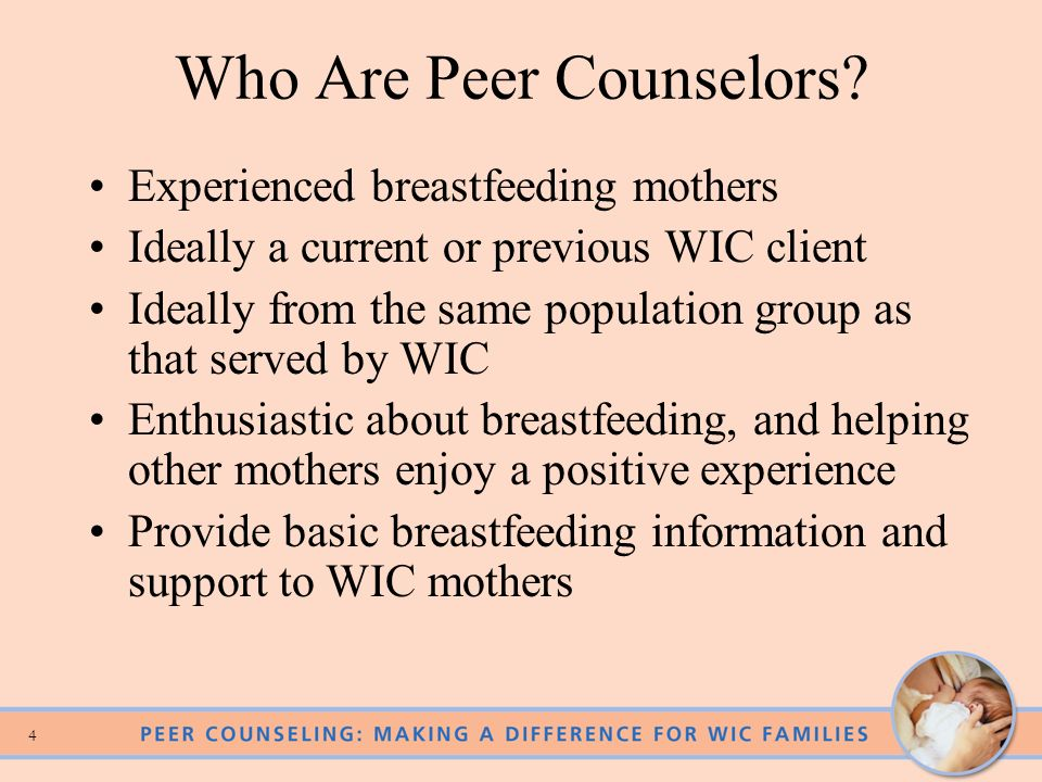 3 Peer Counseling Makes A Difference! Improves initiation and duration rates among women in: –Disadvantaged populations –Varied cultural groups –Urban