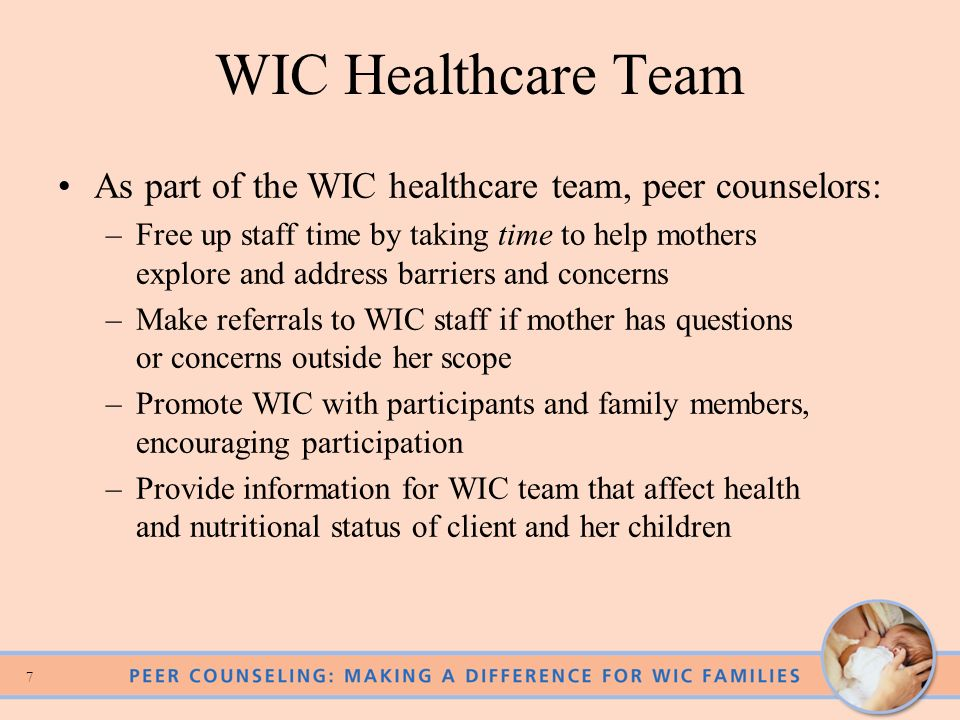 7 WIC Healthcare Team As part of the WIC healthcare team, peer counselors: –Free up staff time by taking time to help mothers explore and address barriers and concerns –Make referrals to WIC staff if mother has questions or concerns outside her scope –Promote WIC with participants and family members, encouraging participation –Provide information for WIC team that affect health and nutritional status of client and her children