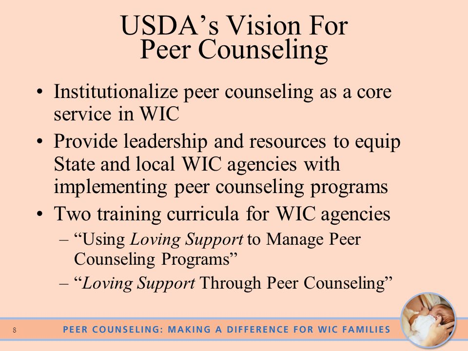 8 USDAs Vision For Peer Counseling Institutionalize peer counseling as a core service in WIC Provide leadership and resources to equip State and local WIC agencies with implementing peer counseling programs Two training curricula for WIC agencies –Using Loving Support to Manage Peer Counseling Programs –Loving Support Through Peer Counseling
